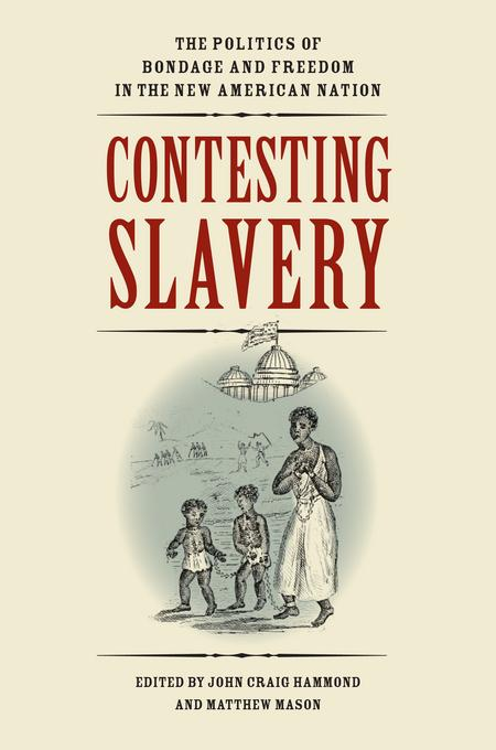 Contesting Slavery: The Politics of Bondage and Freedom in the New American Nation EB2370004547381