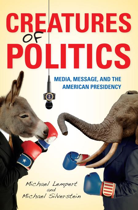 Creatures of Politics: Media, Message, and the American Presidency EB2370004534428