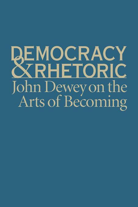 Democracy and Rhetoric: John Dewey on the Arts of Becoming EB2370004505015