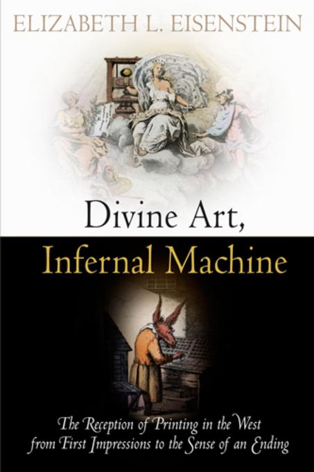 Divine Art, Infernal Machine: The Reception of Printing in the West from First Impressions to the Sense of an Ending EB2370003857733