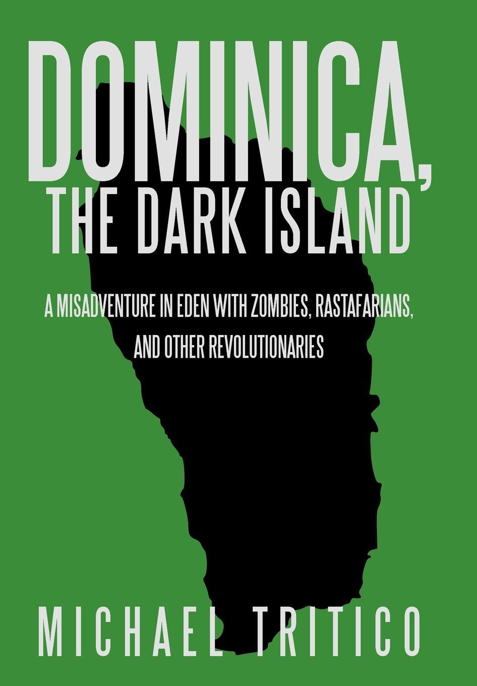 Dominica, the Dark Island: A Misadventure in Eden with Zombies, Rastafarians, and Other Revolutionaries EB2370004377117