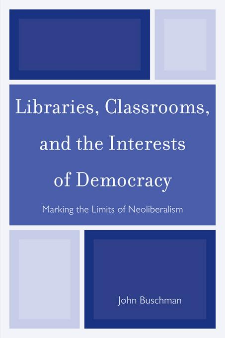 Libraries, Classrooms, and the Interests of Democracy: Marking the Limits of Neoliberalism EB2370004523620