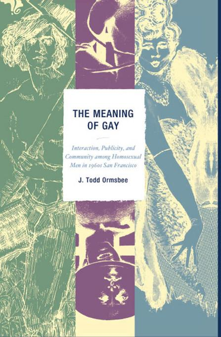 The Meaning of Gay: Interaction, Publicity, and Community among Homosexual Men in 1960s San Francisco EB2370004532691