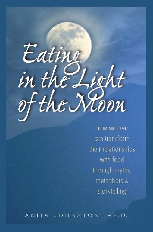 Eating in the Light of the Moon: How Women Can Transform Their Relationship with Food Through Myths, Metaphors, and Storytelling EB2370002912730