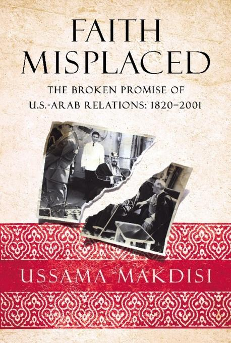 Faith Misplaced: The Broken Promise of U.S.-Arab Relations: 1820-2001 EB2370003370607