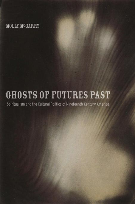 Ghosts of Futures Past: Spiritualism and the Cultural Politics of Nineteenth-Century America
