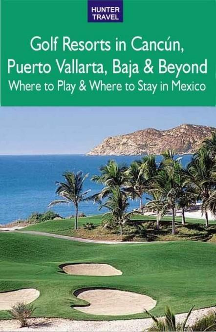 Golf Resorts in Canc?n, Puerto Vallarta, Baja & Beyond: Where to Play & Where to Stay in Mexico: Where to Play & Where to Stay in Mexico EB2370004282015