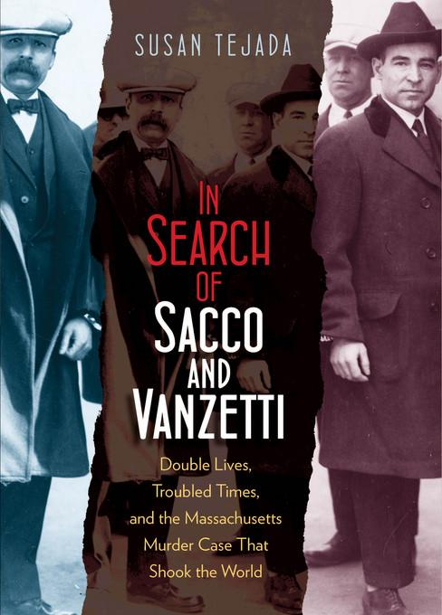 In Search of Sacco and Vanzetti: Double Lives, Troubled Times, and the Massachusetts Murder Case That Shook the World EB2370004283852