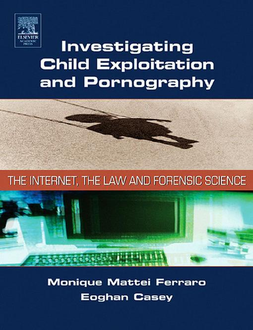 Investigating Child Exploitation and Pornography: The Internet, Law and Forensic Science EB2370004376592