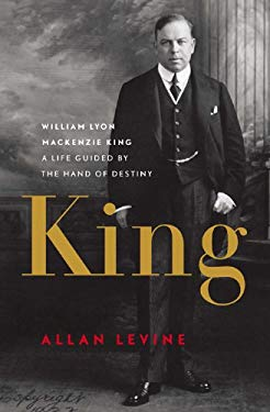 King: William Lyon Mackenzie King: A Life Guided by the Hand of Destiny EB2370004326481