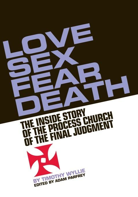 Love, Sex, Fear, Death: The Inside Story of The Process Church of the Final Judgment EB2370003358216