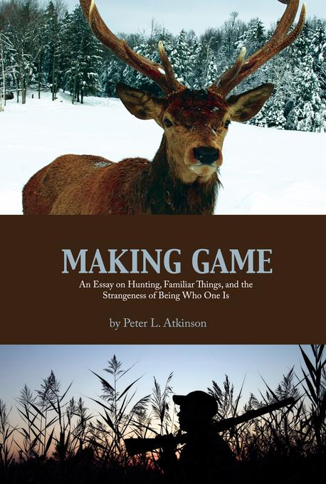 Making Game: An Essay on Hunting, Familiar Things, and the Strangeness of Being Who One Is EB2370004375403