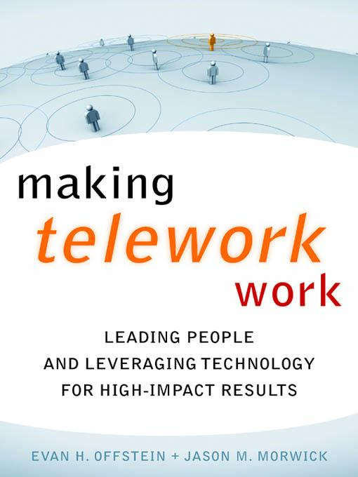 Making Telework Work: Leading People and Leveraging Technologies for High-Impact Results EB2370003463880