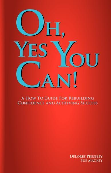 Oh Yes, You Can! A How To Guide For Rebuilding Confidence and Achieving Success EB2370002709293
