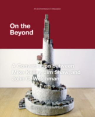 On the Beyond: A Conversation Between Mike Kelley, Jim Shaw, and John C. Welchman 9783709102602