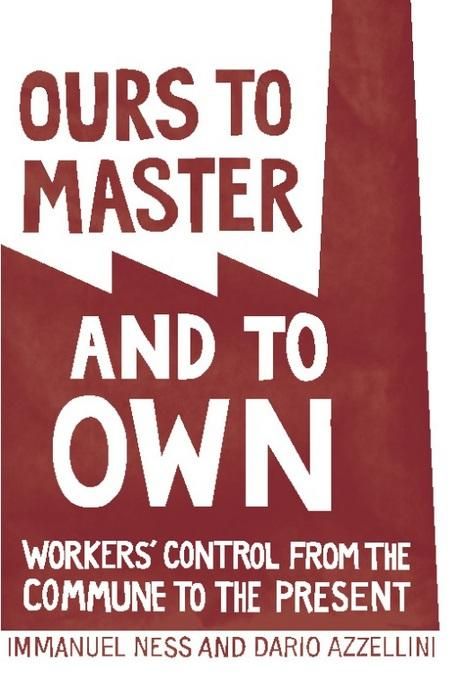 Ours to Master and to Own: Workers' Control from the Commune to the Present EB2370003810141