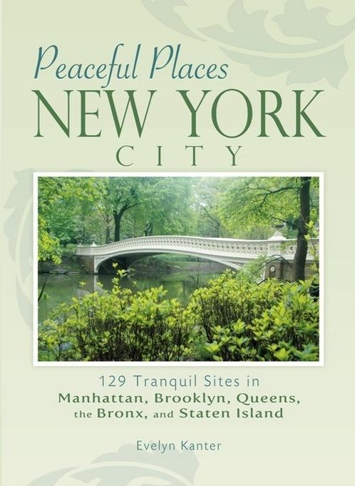 Peaceful Places: New York City: 129 Tranquil Sites in Manhattan, Brooklyn, Queens, the Bronx, and Staten Island EB2370003369434