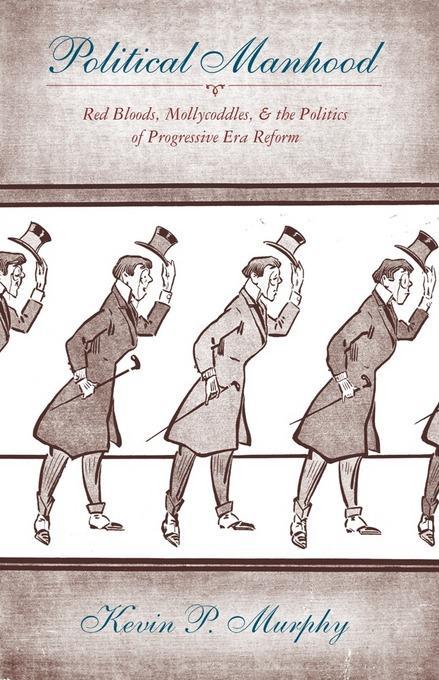 Political Manhood: Red Bloods, Mollycoddles, and the Politics of Progressive Era Reform EB2370004151403