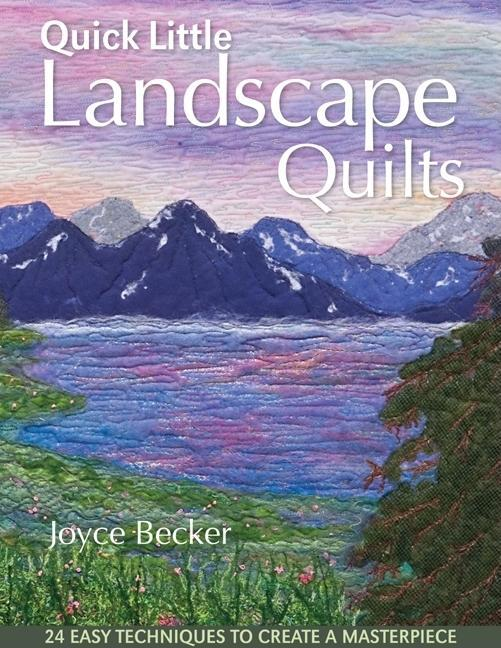 Quick Little Landscape Quilts: 24 Easy Techniques to Create a Masterpiece EB2370003840636
