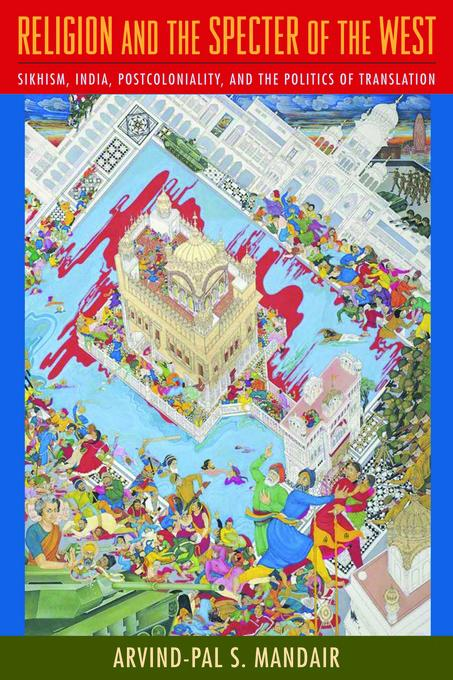 Religion and the Specter of the West: Sikhism, India, Postcoloniality, and the Politics of Translation EB2370004256368