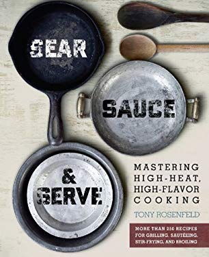 Sear, Sauce, and Serve: Mastering High-Heat, High-Flavor Cooking EB2370003399240