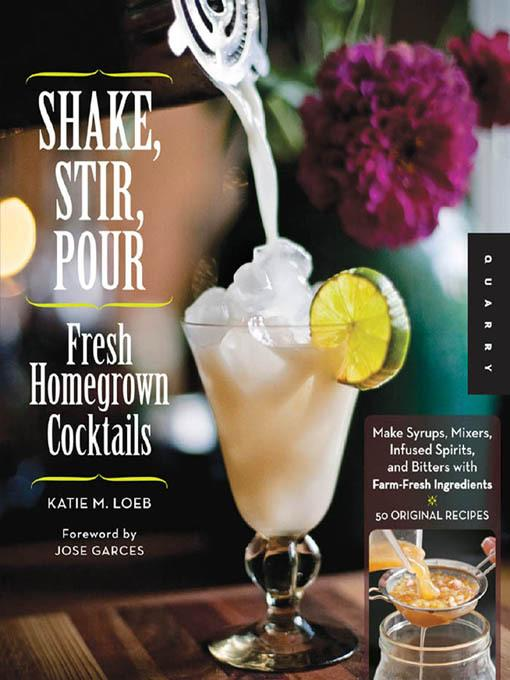 Shake, Stir, Pour-Fresh Homegrown Cocktails: Make Syrups, Mixers, Infused Spirits, and Bitters with Farm-Fresh Ingredients-50 Original Recipes EB2370004417905