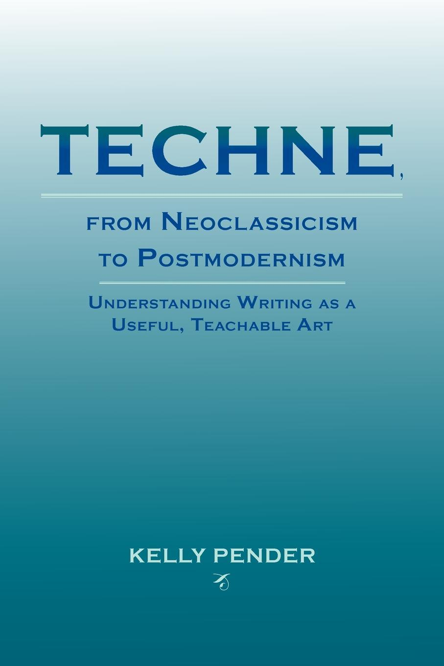 Techne, from Neoclassicism to Postmodernism: Understanding Writing as a Useful, Teachable Art EB2370004173689