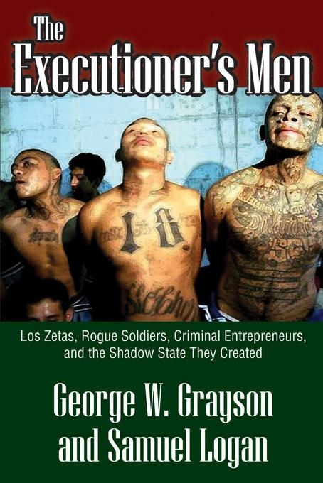The Executioner's Men: Los Zetas, Rogue Soldiers, Criminal Entrepreneurs, and the Shadow State They Created EB2370004507170