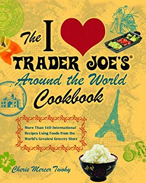 The I Love Trader Joe's Around the World Cookbook: More than 150 International Recipes Using Foods from the World's Greatest Grocery Store EB2370003879865