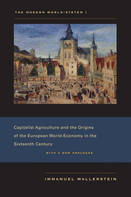 The Modern World-System I: Capitalist Agriculture and the Origins of the European World-Economy in the Sixteenth Century, With a New Prologue EB2370003449969