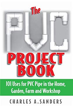 The PVC Project Book: 101 Uses for PVC Pipe in the Home, Garden, Farm and Workshop EB2370003459104