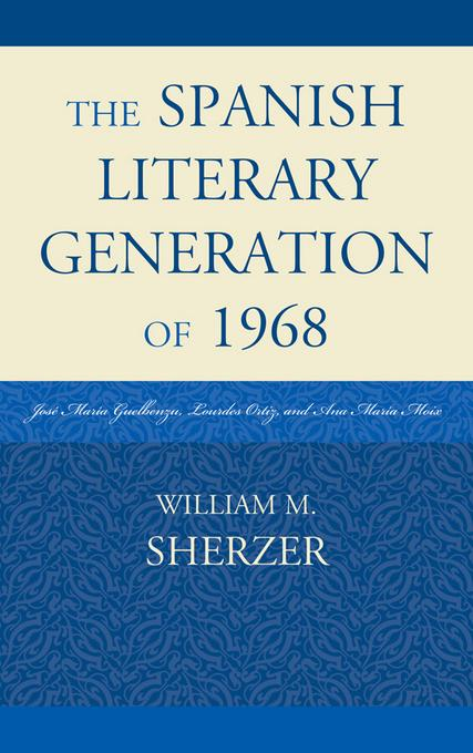The Spanish Literary Generation of 1968: Jos? Mar?a Guelbenzu, Lourdes Ortiz, and Ana Mar?a Moix EB2370004370507
