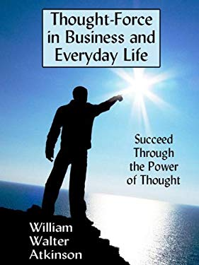 Thought-Force in Business and Everyday Life: Succeed Through the Power of Thought EB2370003215670