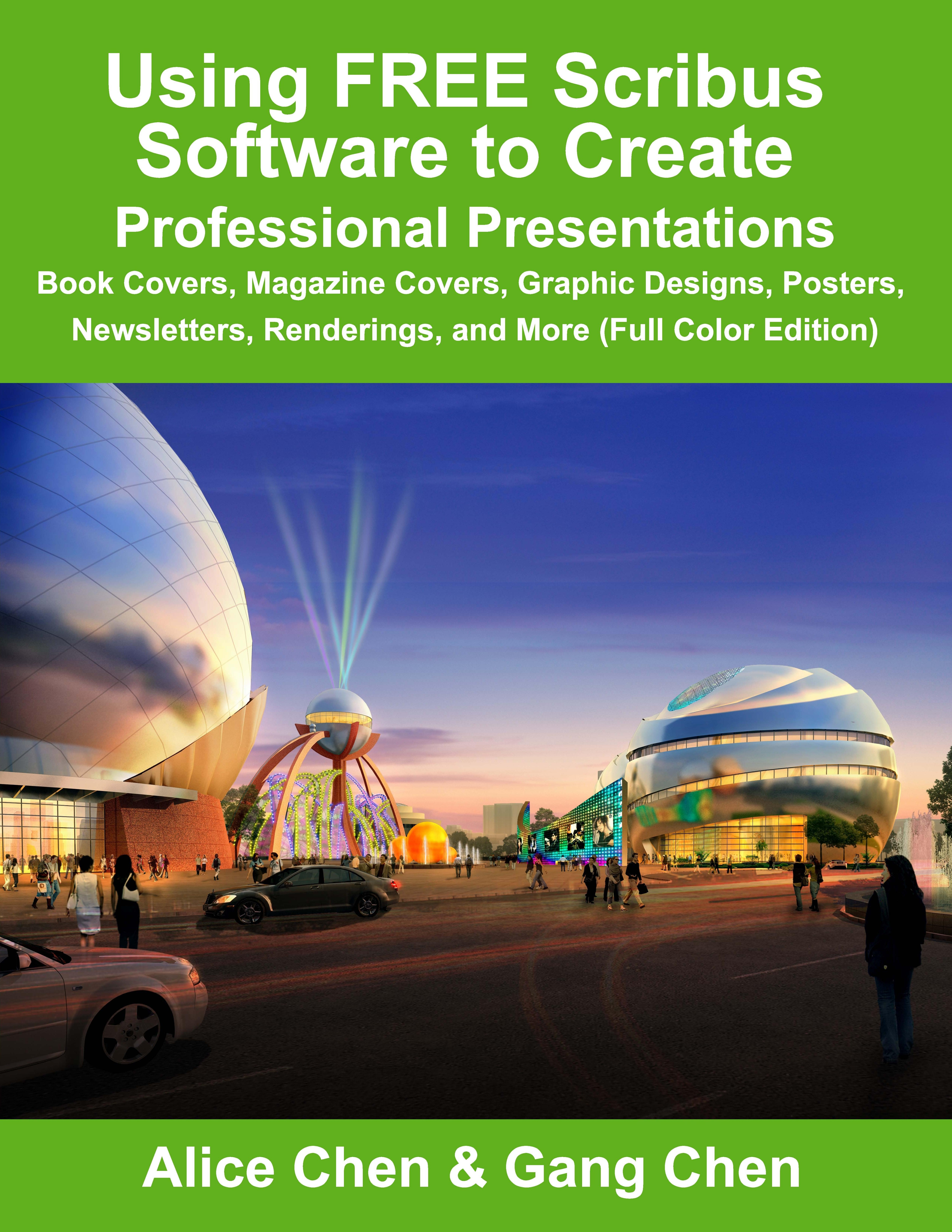 Using FREE Scribus Software to Create Professional Presentations: Book Covers, Magazine Covers, Graphic Designs, Posters, Newsletters, Renderings, and