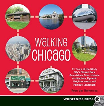Walking Chicago: 31 Tours of the Windy City's Classic Bars, Scandalous Sites, Historic Architecture, Dynamic Neighbor EB2370004415079