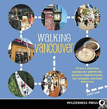 Walking Vancouver: 36 Walking Tours Exploring Spectacular Waterfront, Dynamic Neighborhoods, Hip Hangouts, and Tasty Di EB2370003400731
