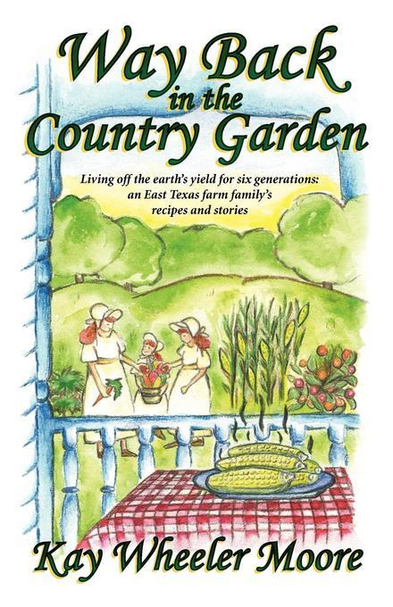 Way Back in the Country Garden: Living off the earth's yield for six generations: an East Texas farm family's recipes and stories EB2370004507668