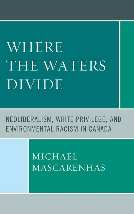 Where the Waters Divide: Neoliberalism, White Privilege, and Environmental Racism in Canada EB2370004455495