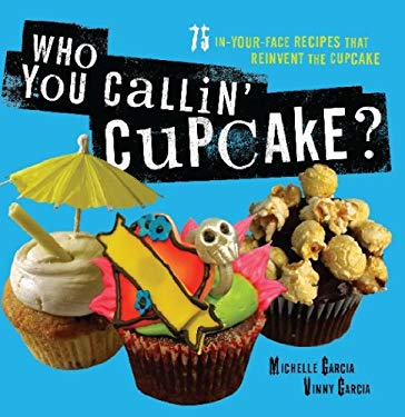 Who You Callin' Cupcake: 75 In-Your-Face Recipes that Reinvent the Cupcake EB2370003401066