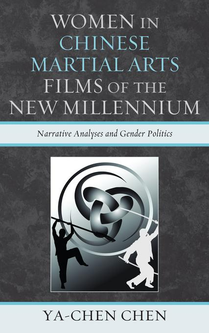 Women in Chinese Martial Arts Films of the New Millennium: Narrative Analyses and Gender Politics EB2370004404486