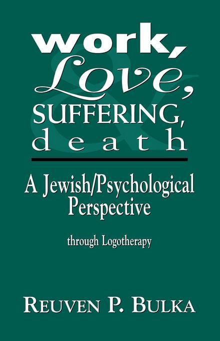 Work, Love, Suffering, Death: A Jewish/Psychological Perspective Through Logotherapy EB2370004548135