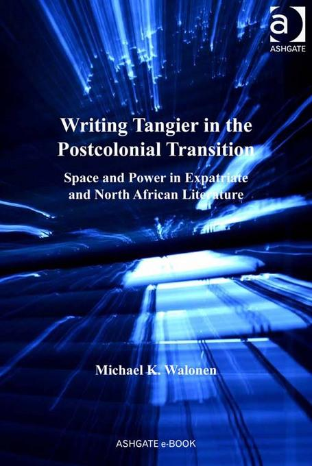 Writing Tangier in the Postcolonial Transition: Space and Power in Expatriate and North African Literature EB2370003860283