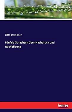 Funfzig Gutachten Uber Nachdruck Und Nachbildung (German Edition)
