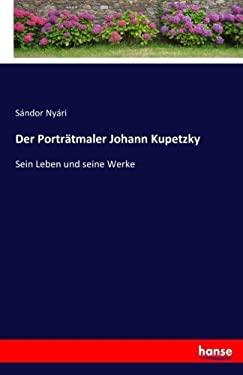Der Portrtmaler Johann Kupetzky: Sein Leben und seine Werke (German Edition)