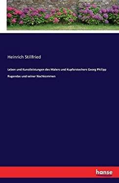 Leben Und Kunstleistungen Des Malers Und Kupferstechers Georg Philipp Rugendas Und Seiner Nachkommen (German Edition)