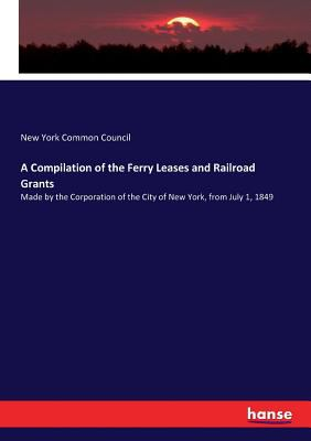 A Compilation of the Ferry Leases and Railroad Grants: Made by the Corporation of the City of New York, from July 1, 1849