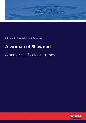 A woman of Shawmut: A Romance of Colonial Times