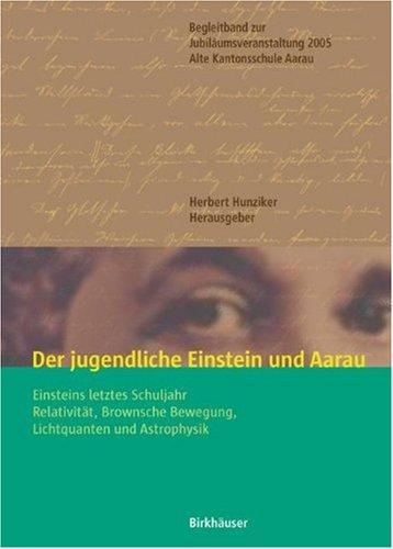 Der Jugendliche Einstein Und Aarau: Einsteins Letztes Schuljahr - Relativitat, Brownsche Bewegung, Lichtquanten Und Astrophysik 9783764374440