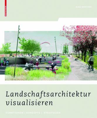 Landschaftsarchitektur Visualisieren: Funktionen, Konzepte, Strategien 9783764387884
