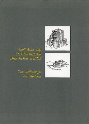 Le Corbusier, Der Edle Wilde: Zur Archaologie Der Moderne 9783764366919